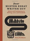 Dear Mister Essay Writer Guy: Advice and Confessions on Writing, Love, and Cannibals - Dinty W. Moore