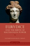 Eurydice and the Birth of Macedonian Power - Elizabeth Donnelly Carney