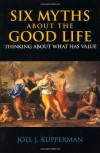 Six Myths About the Good Life: Thinking About What Has Value - Joel J. Kupperman