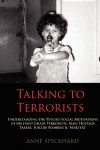 Talking to Terrorists: Understanding the Psycho-Social Motivations of Militant Jihadi Terrorists, Mass Hostage Takers, Suicide Bombers & Martyrs to Combat Terrorism in Prison & Community Rehabilitation - Anne Speckhard