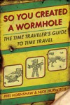 So You Created a Wormhole: The Time Traveler's Guide to Time Travel - Phil Hornshaw, Nick Hurwitch