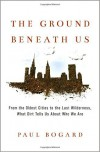 The Ground Beneath Us: From the Oldest Cities to the Last Wilderness, What Dirt Tells Us About Who We Are - Paul Bogard