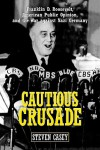 Cautious Crusade: Franklin D. Roosevelt, American Public Opinion, and the War Against Nazi Germany - Steven Casey