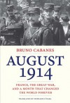 August 1914: France, the Great War, and a Month That Changed the World Forever - Bruno Cabanes, Stephanie O'Hara
