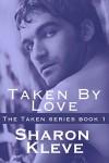 Taken By Love (Taken Series Book 1) - Sharon Kleve