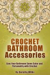 Crochet: Crochet Bathroom Accessories. Give Your Bathroom Some Color and Personality with Crochet - Dorothy Wilks