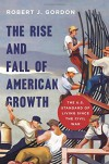 The Rise and Fall of American Growth: The U.S. Standard of Living since the Civil War (The Princeton Economic History of the Western World) - Robert J. Gordon