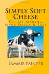 Simply Soft Cheese - Cheese Making Made Quick & Easy - Tammie Painter