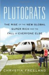 Plutocrats: The Rise of the New Global Super-Rich and the Fall of Everyone Else - Chrystia Freeland