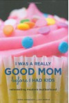 I Was a Really Good Mom Before I Had Kids: Reinventing Modern Motherhood - Trisha Ashworth, Amy Nobile