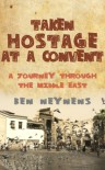 Taken Hostage at a Convent: A Journey Through the Middle East - Ben Neynens