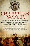 Glorious War: The Civil War Adventures of George Armstrong Custer - Thom Hatch