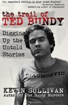The Trail of Ted Bundy: Digging Up the Untold Stories - Kevin M Sullivan