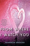 From Where I Watch You - Shannon Grogan