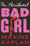 The Accidental Bad Girl - Maxine Kaplan