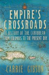 Empire's Crossroads: The Caribbean from Columbus to the Present Day - Carrie Gibson