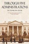 Through Five Administrations - William H. Crook