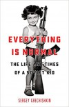 Everything is Normal: The Life and Times of a Soviet Kid - Sergey Grechishkin
