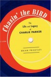 Chasin' The Bird: The Life and Legacy of Charlie Parker - Brian Priestley