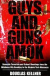 Guys and Guns Amok: Domestic Terrorism and School Shootings Fron the Oklahoma City Bombing to the Virginia Tech Massacre - Douglas M. Kellner