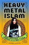 Heavy Metal Islam: Rock, Resistance, and the Struggle for the Soul of Islam - Mark Levine