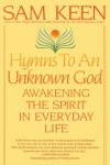 Hymns to an Unknown God: Awakening The Spirit In Everyday Life - Sam Keen