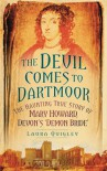 The Devil Comes to Dartmoor: The Haunting True Story of Mary Howard, Devon's 'Demon Bride' - Laura Quigley