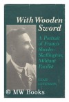 With Wooden Sword: A Portrait Of Francis Sheehy-Skeffington, Militant Pacifist - Leah Levenson