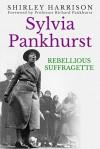 Sylvia Pankhurst: Rebellious Suffragette - Shirley Harrison