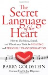 The Secret Language of the Heart: How to Use Music, Sound, and Vibration as Tools for Healing and Personal Transformation - Barry Goldstein, Dr. Joe Dispenza