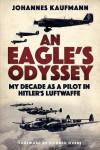 An Eagle's Odyssey: My Decade as a Pilot in Hitler's Luftwaffe - Johannes Kaufmann
