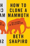 How to Clone a Mammoth: The Science of De-Extinction - Beth J. Shapiro