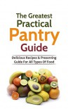The Greatest Practical Pantry Guide: Delicious Recipes & Preserving Guide For All Types Of Food - Sonia Maxwell