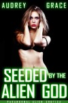 Seeded by the Alien God: Paranormal Alien Erotica - Audrey Grace