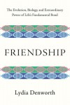 Friendship: The Evolution, Biology, and Extraordinary Power of Life's Fundamental Bond - Lydia Denworth