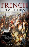 French Revolution: A History From Beginning to End (One Hour History Book 1) - Henry Freeman