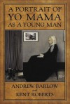 A Portrait of Yo Mama as a Young Man - Andrew Barlow;Kent Roberts