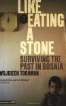 Like Eating a Stone: Surviving the Past in Bosnia - Wojciech Tochman