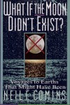 What If the Moon Didn't Exist?: Voyages to Earths That Might Have Been - Neil F. Comins
