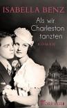 Als wir Charleston tanzten - Isabella Benz