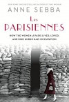 Les Parisiennes: How the Women of Paris Lived, Loved, and Died Under Nazi Occupation - Anne Sebba