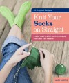 Knit Your Socks on Straight: A New and Inventive Technique with Just Two Needles; 20 Original Designs - Alice Curtis