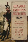 Alexander Hamilton's Revolution: His Vital Role as Washington's Chief of Staff - Phillip Thomas Tucker Ph.D.