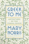 Greek to Me: Adventures of the Comma Queen - Mary Norris