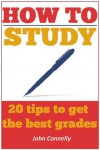 How to Study: 20 Tips to Get the Best Grades - John Connelly