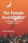 The Female Investigator in Literature, Film, and Popular Culture - Lisa M. Dresner