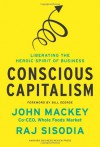 Conscious Capitalism: Liberating the Heroic Spirit of Business - 'John Mackey',  'Rajendra Sisodia'