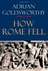 How Rome Fell: Death of a Superpower - Adrian Goldsworthy