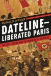 Dateline ― Liberated Paris: The Hôtel Scribe and the Invasion of the Press   - Ronald Weber