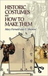 Historic Costumes and How to Make Them - Mary Fernald, E. Shenton, Eileen Shenton